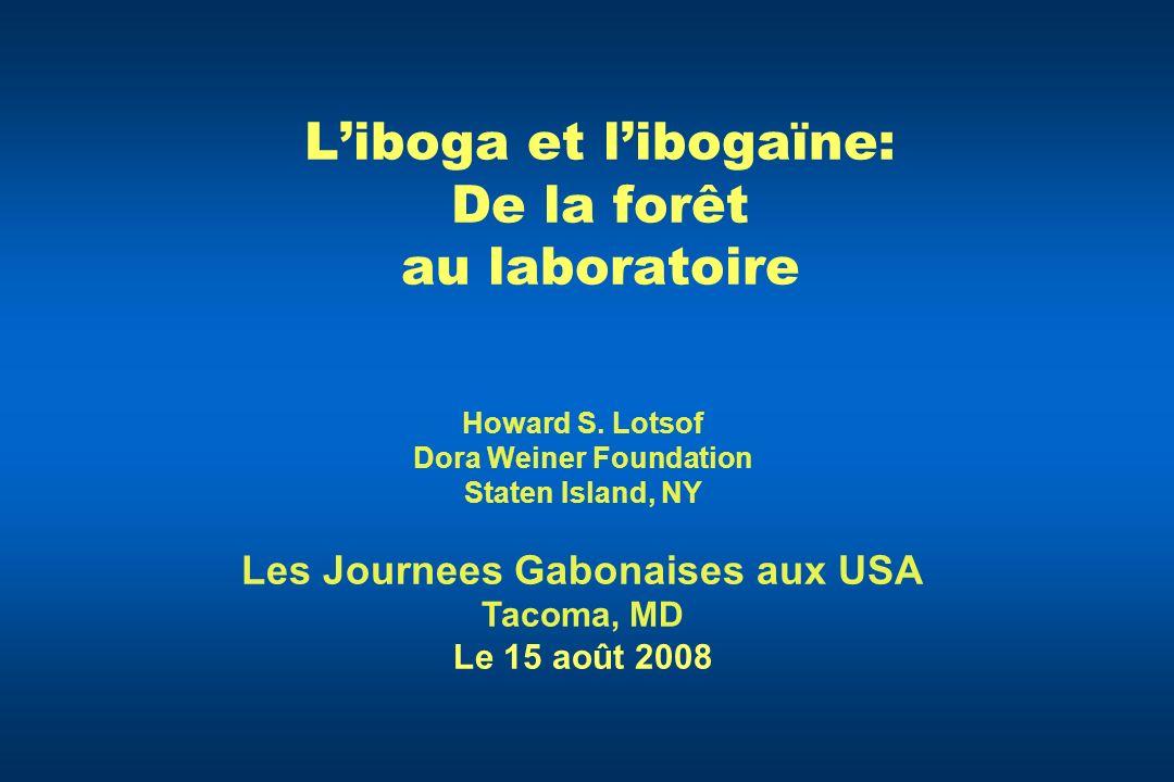 Liboga et libogaïne: De la forêt au laboratoire Howard S. Lotsof Dora Weiner Foundation Staten Island, NY Les Journees Gabonaises aux USA Tacoma, MD L