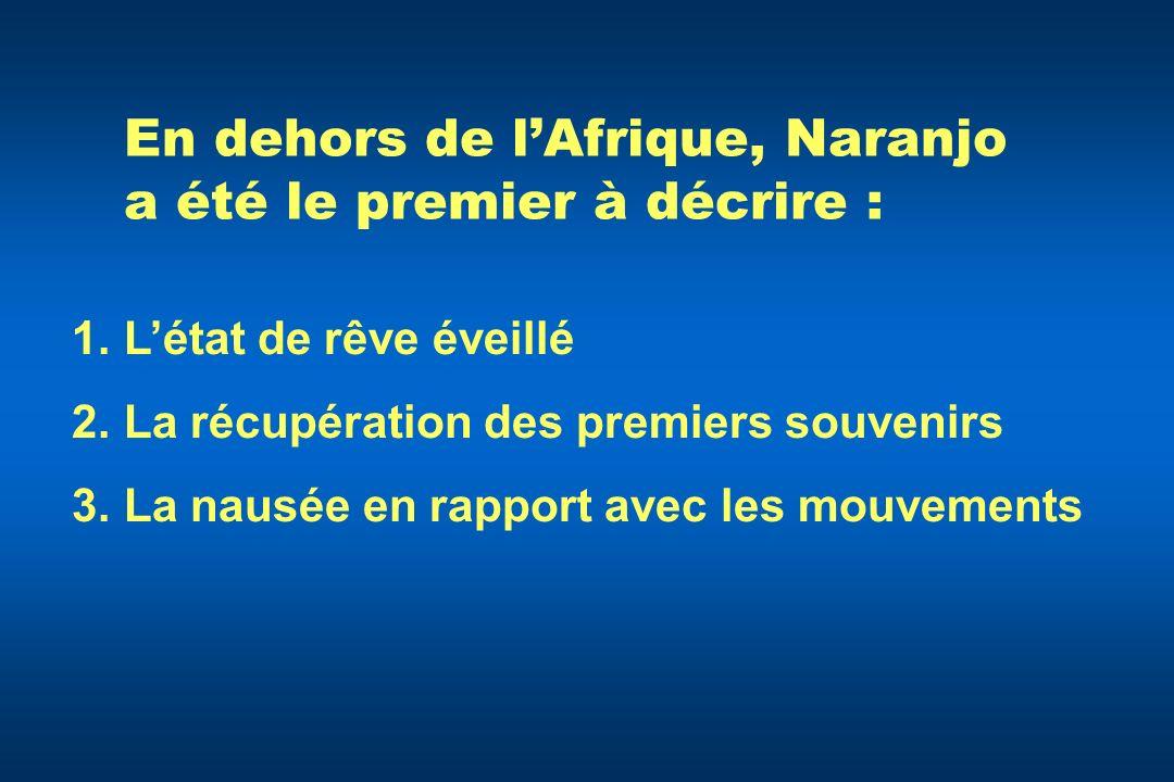 En dehors de lAfrique, Naranjo a été le premier à décrire : 1.Létat de rêve éveillé 2.La récupération des premiers souvenirs 3.La nausée en rapport av