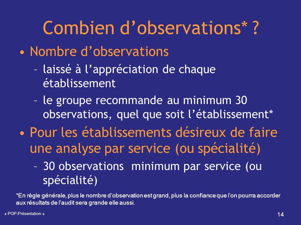 « POP-Présentation » 14 Combien dobservations* ? Nombre dobservations –laissé à lappréciation de chaque établissement –le groupe recommande au minimum