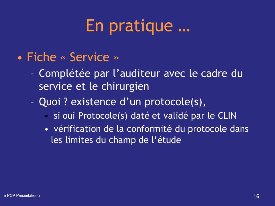 « POP-Présentation » 16 En pratique … Fiche « Service » –Complétée par lauditeur avec le cadre du service et le chirurgien –Quoi ? existence dun proto
