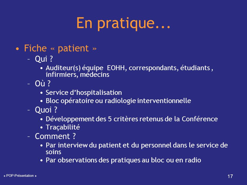 « POP-Présentation » 17 En pratique... Fiche « patient » –Qui ? Auditeur(s) équipe EOHH, correspondants, étudiants, infirmiers, médecins –Où ? Service