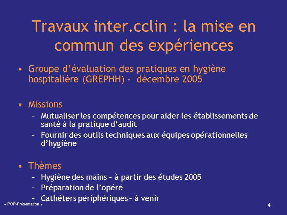 « POP-Présentation » 4 Travaux inter.cclin : la mise en commun des expériences Groupe dévaluation des pratiques en hygiène hospitalière (GREPHH) - déc