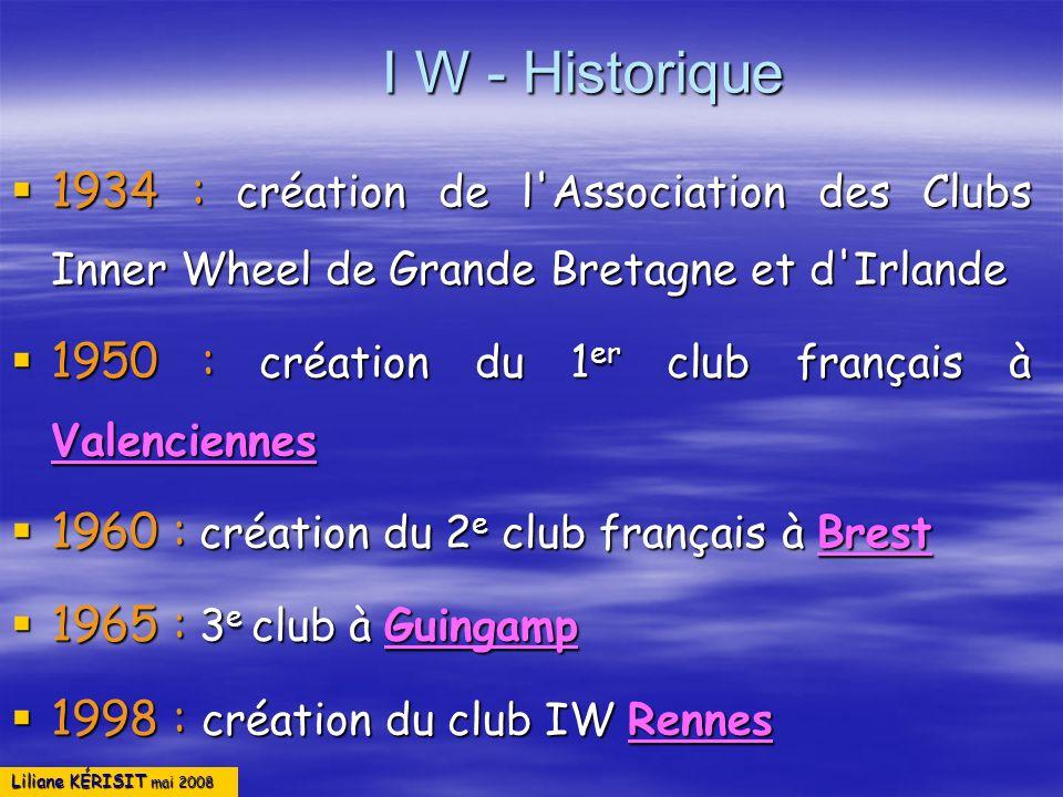 Liliane KÉRISIT mai 2008 I W - Historique 1934 : création de l'Association des Clubs Inner Wheel de Grande Bretagne et d'Irlande 1934 : création de l'