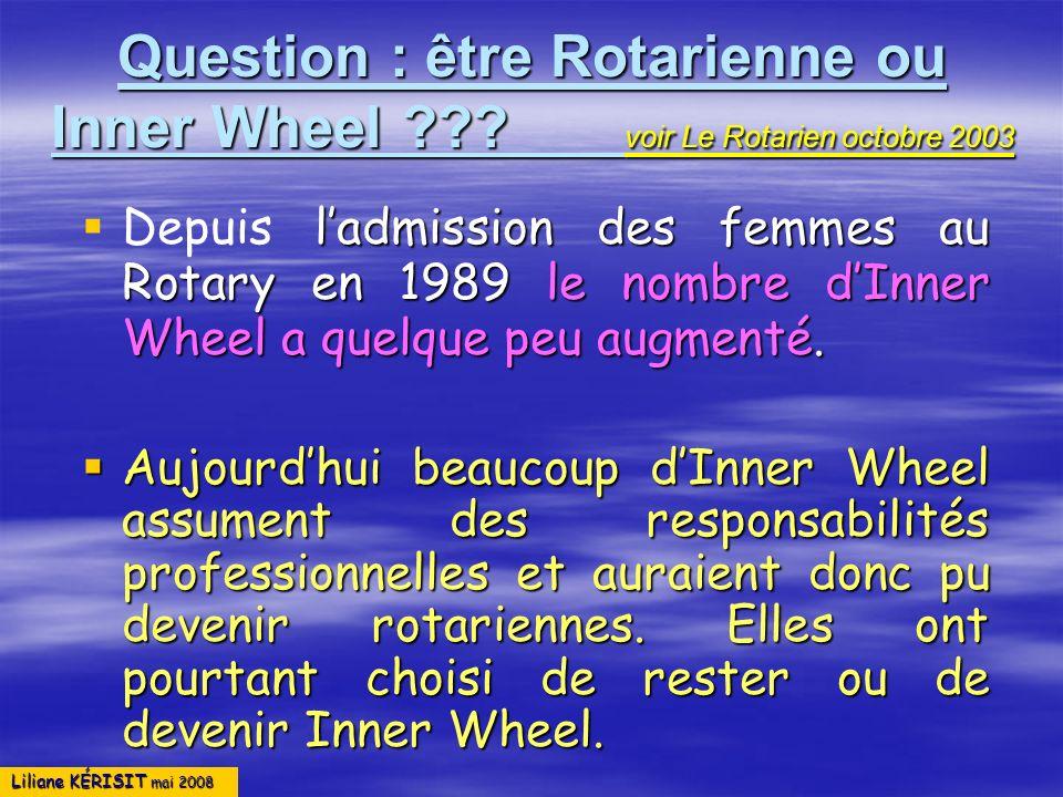 Liliane KÉRISIT mai 2008 Question : être Rotarienne ou Inner Wheel ??? voir Le Rotarien octobre 2003 ladmission des femmes au Rotary en 1989 le nombre