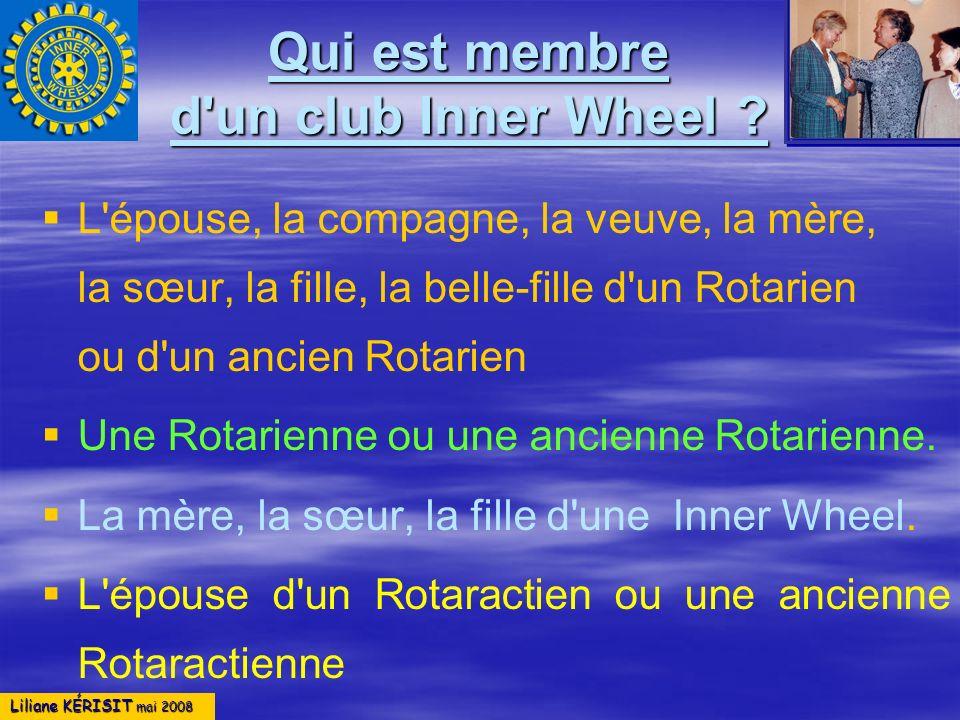 Liliane KÉRISIT mai 2008 Qui est membre d'un club Inner Wheel ? L'épouse, la compagne, la veuve, la mère, la sœur, la fille, la belle-fille d'un Rotar