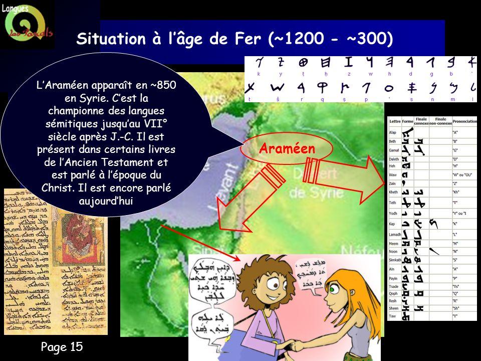 Page 15 Situation à lâge de Fer (~1200 - ~300) Araméen LAraméen apparaît en ~850 en Syrie. Cest la championne des langues sémitiques jusquau VII° sièc