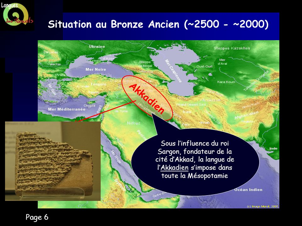 Page 6 Situation au Bronze Ancien (~2500 - ~2000) Akkadien Sous linfluence du roi Sargon, fondateur de la cité dAkkad, la langue de lAkkadien simpose