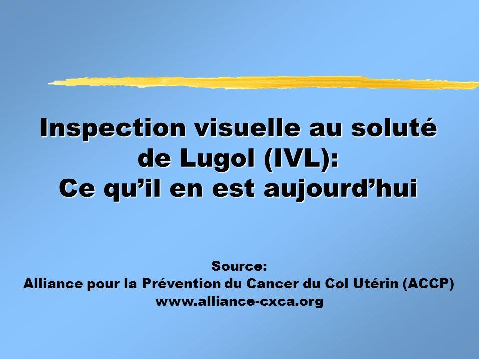 Inspection visuelle au soluté de Lugol (IVL): Ce quil en est aujourdhui Source: Alliance pour la Prévention du Cancer du Col Utérin (ACCP) www.allianc