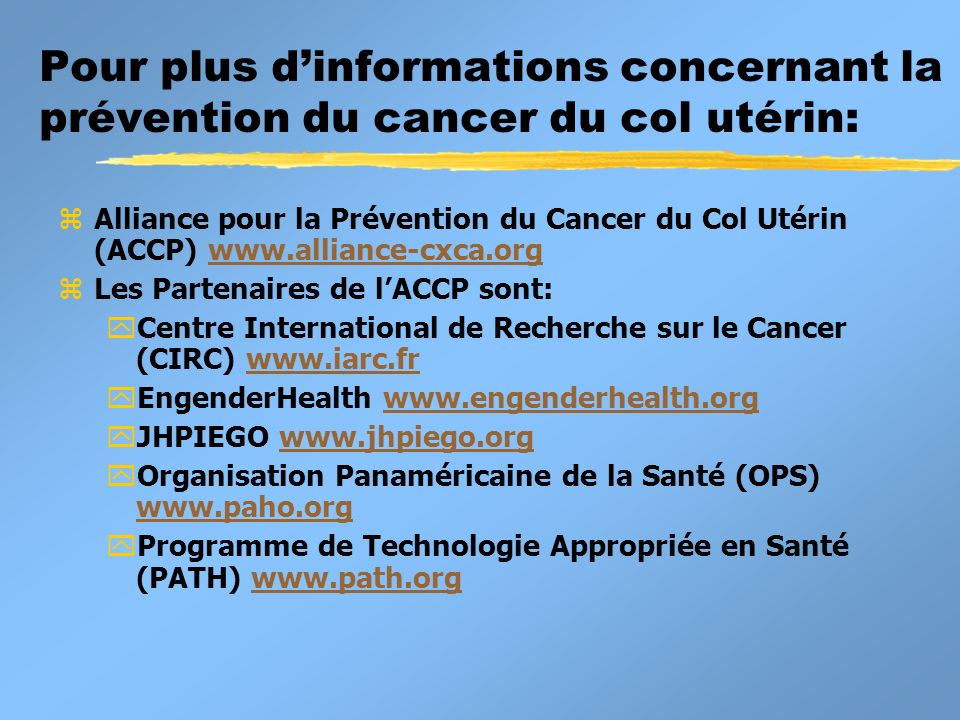 Pour plus dinformations concernant la prévention du cancer du col utérin: zAlliance pour la Prévention du Cancer du Col Utérin (ACCP) www.alliance-cxc