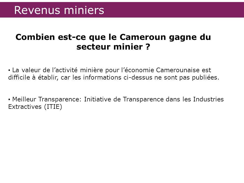 Combien est-ce que le Cameroun gagne du secteur minier ? La valeur de lactivité minière pour léconomie Camerounaise est difficile à établir, car les i