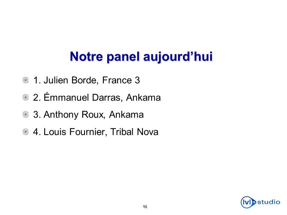 16 Notre panel aujourdhui 1. Julien Borde, France 3 2. Émmanuel Darras, Ankama 3. Anthony Roux, Ankama 4. Louis Fournier, Tribal Nova