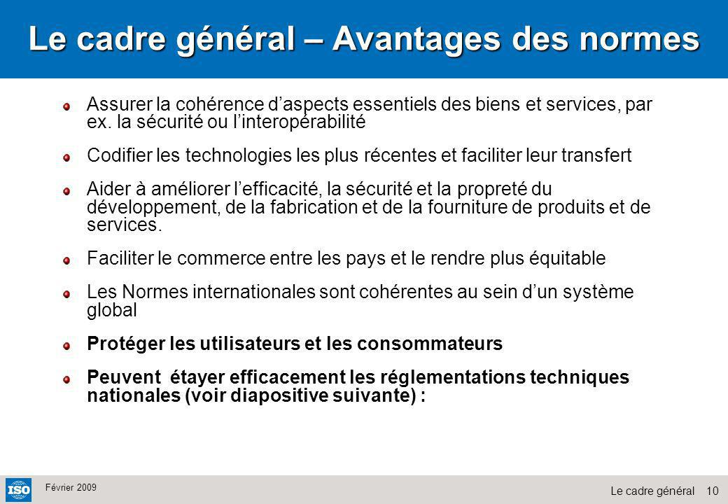 10Le cadre général Février 2009 Le cadre général – Avantages des normes Assurer la cohérence daspects essentiels des biens et services, par ex. la séc