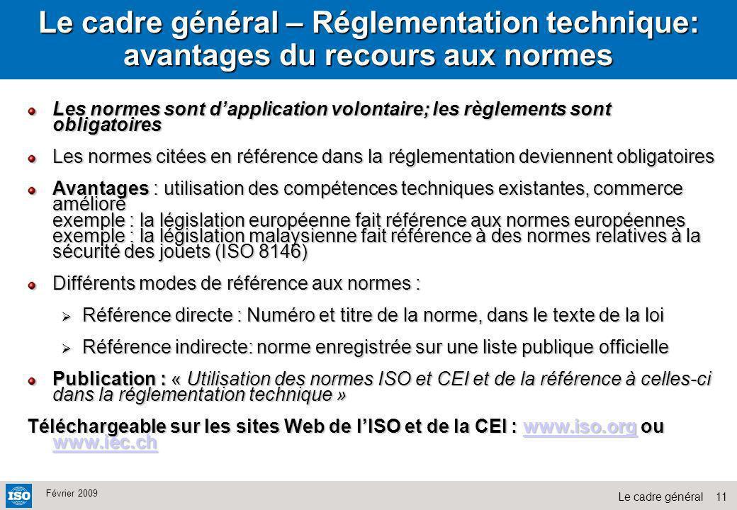 11Le cadre général Février 2009 Le cadre général – Réglementation technique: avantages du recours aux normes Les normes sont dapplication volontaire;