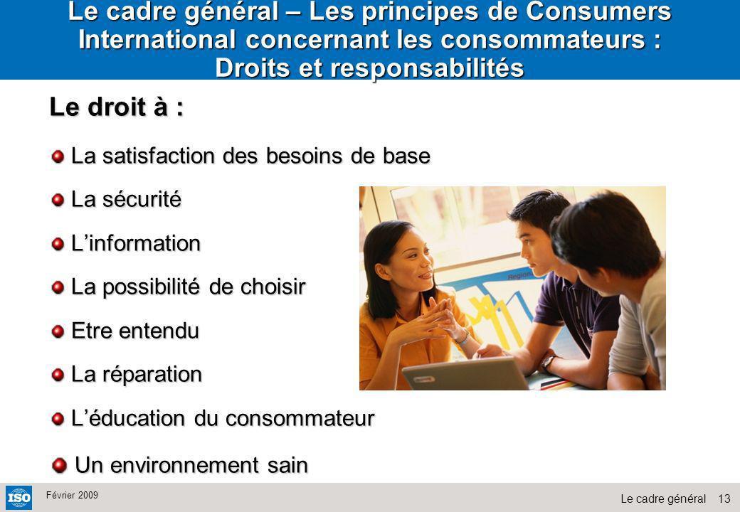 13Le cadre général Février 2009 Le cadre général – Les principes de Consumers International concernant les consommateurs : Droits et responsabilités L