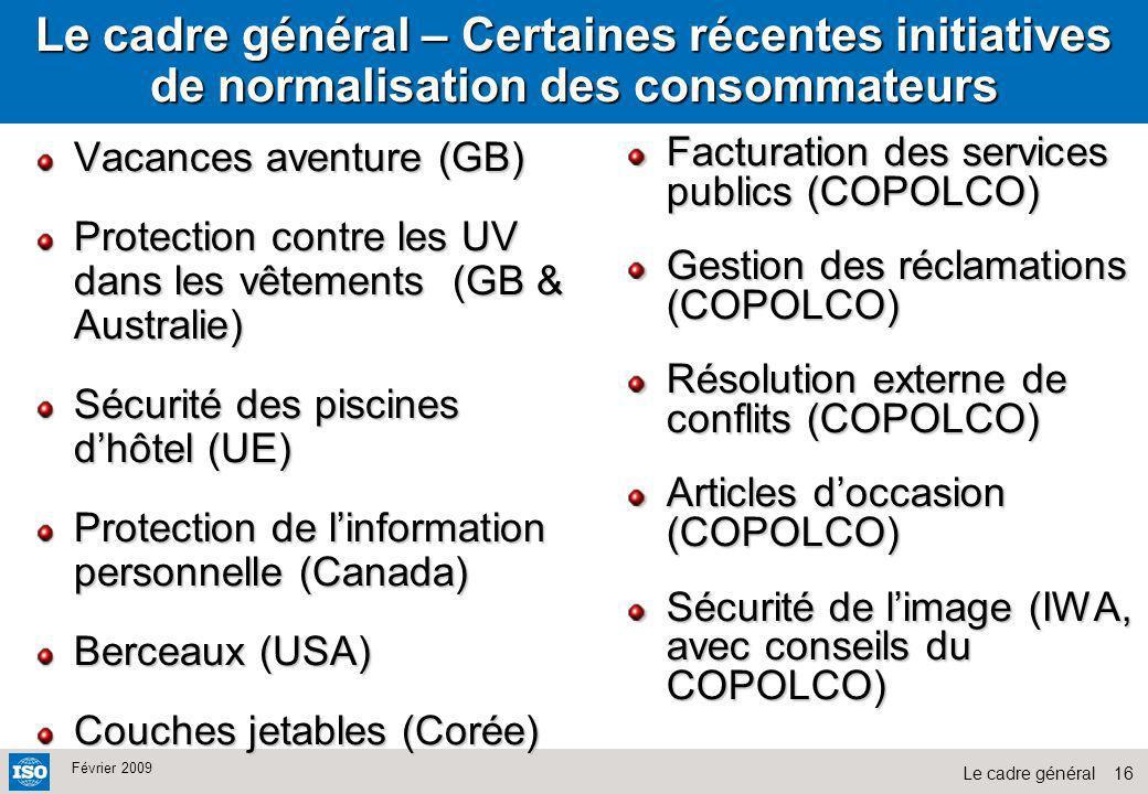 16Le cadre général Février 2009 Le cadre général – Certaines récentes initiatives de normalisation des consommateurs Vacances aventure (GB) Protection