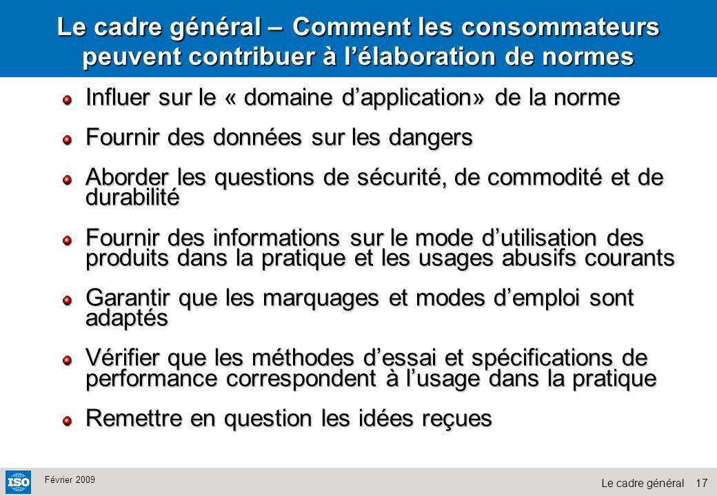17Le cadre général Février 2009 Le cadre général – Comment les consommateurs peuvent contribuer à lélaboration de normes Influer sur le « domaine dapp