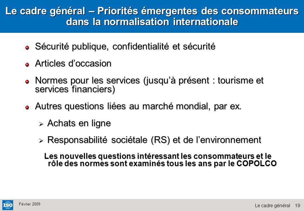 19Le cadre général Février 2009 Le cadre général – Priorités émergentes des consommateurs dans la normalisation internationale Sécurité publique, conf