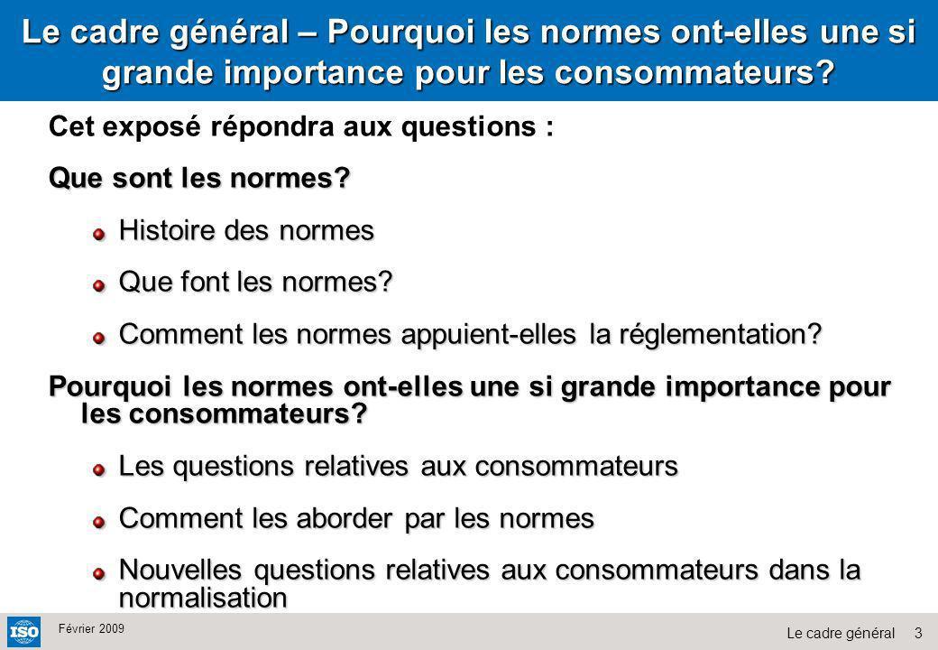 3Le cadre général Février 2009 Cet exposé répondra aux questions : Que sont les normes? Histoire des normes Que font les normes? Comment les normes ap