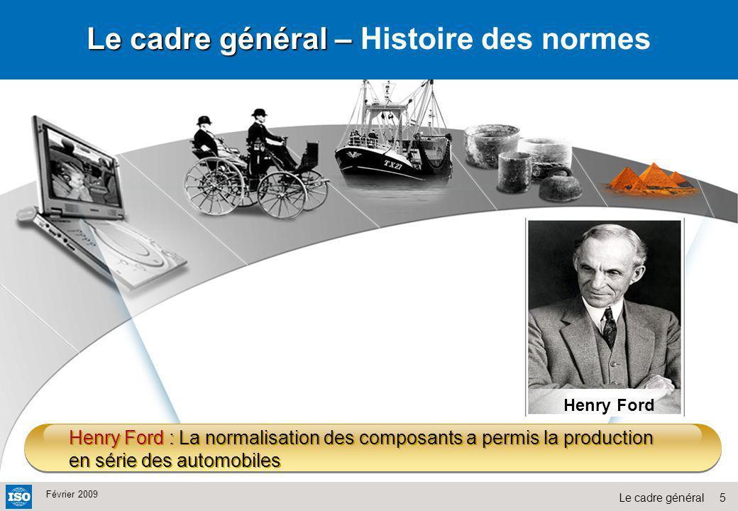 5Le cadre général Février 2009 Henry Ford : La normalisation des composants a permis la production en série des automobiles Le cadre général – Le cadr