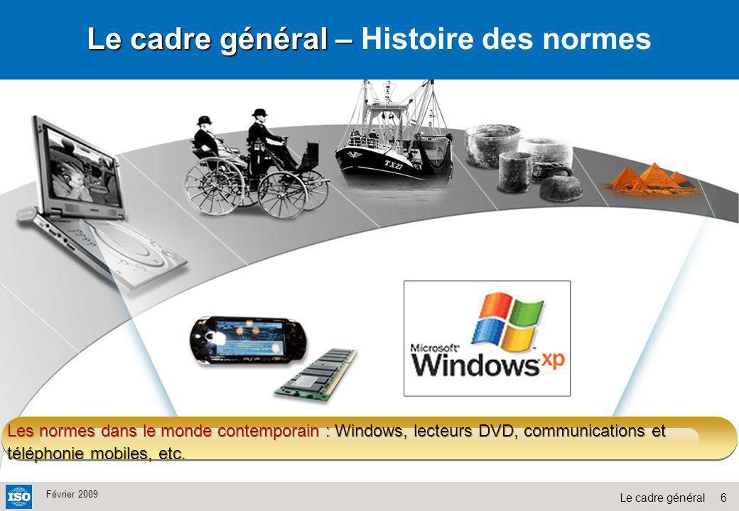 6Le cadre général Février 2009 Les normes dans le monde contemporain : Windows, lecteurs DVD, communications et téléphonie mobiles, etc. Le cadre géné