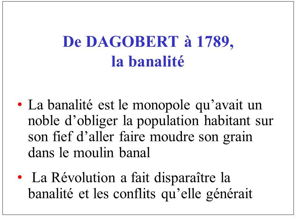 De DAGOBERT à 1789, la banalité La banalité est le monopole quavait un noble dobliger la population habitant sur son fief daller faire moudre son grai