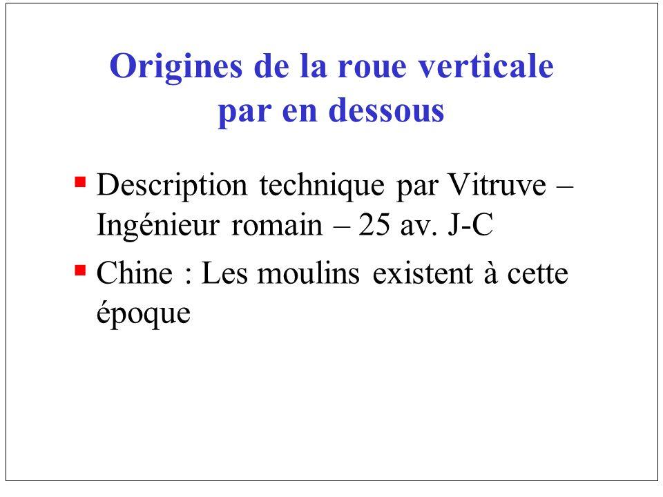 Origines de la roue verticale par en dessous Description technique par Vitruve – Ingénieur romain – 25 av. J-C Chine : Les moulins existent à cette ép