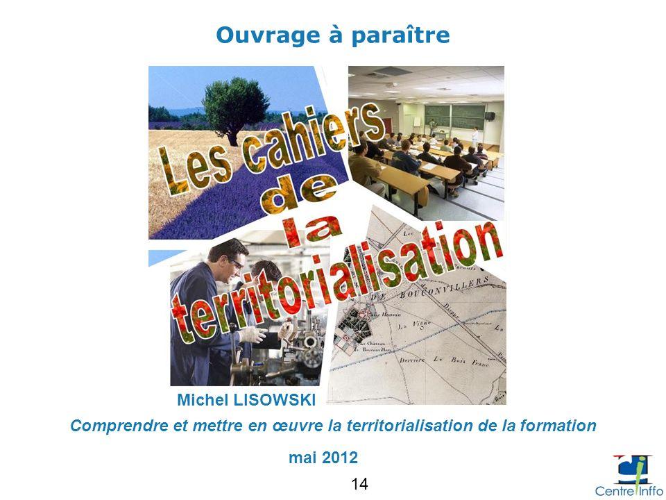 Ouvrage à paraître Comprendre et mettre en œuvre la territorialisation de la formation mai 2012 Michel LISOWSKI 14