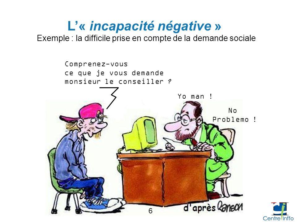 L« incapacité négative » Exemple : la difficile prise en compte de la demande sociale 6 Comprenez-vous ce que je vous demande monsieur le conseiller ?