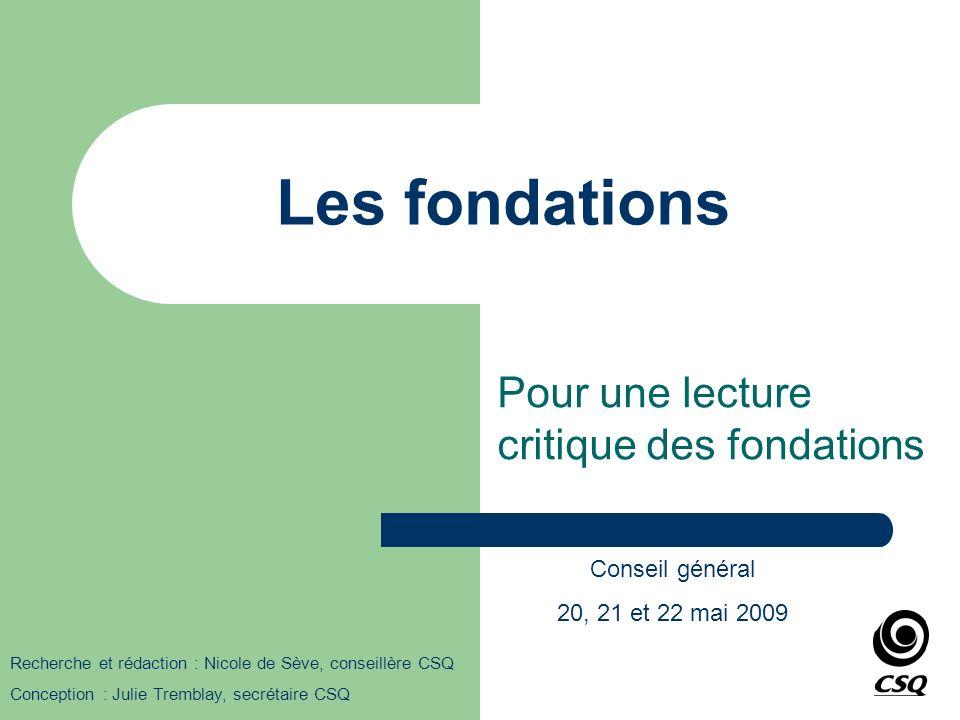 Les fondations Pour une lecture critique des fondations Recherche et rédaction : Nicole de Sève, conseillère CSQ Conception : Julie Tremblay, secrétai