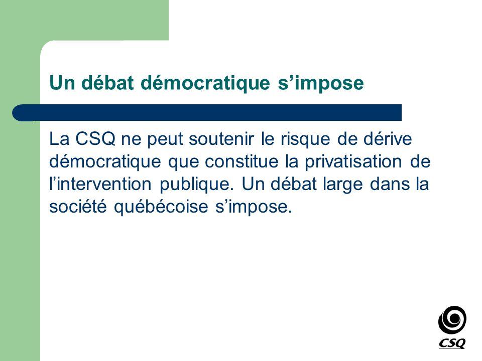 Un débat démocratique simpose La CSQ ne peut soutenir le risque de dérive démocratique que constitue la privatisation de lintervention publique. Un dé
