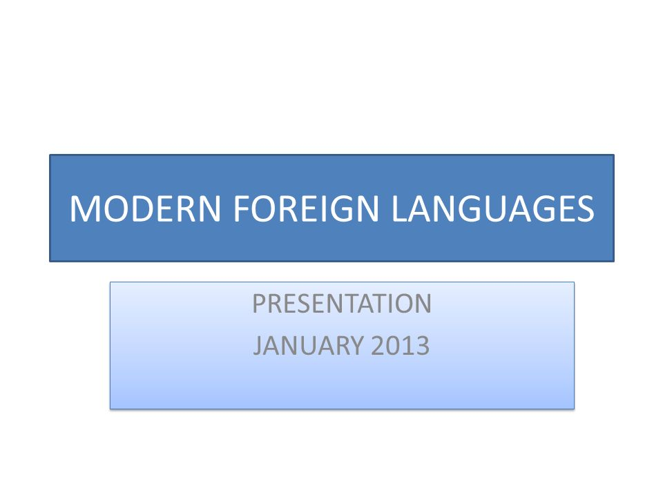 MODERN FOREIGN LANGUAGES PRESENTATION JANUARY 2013 PRESENTATION JANUARY 2013