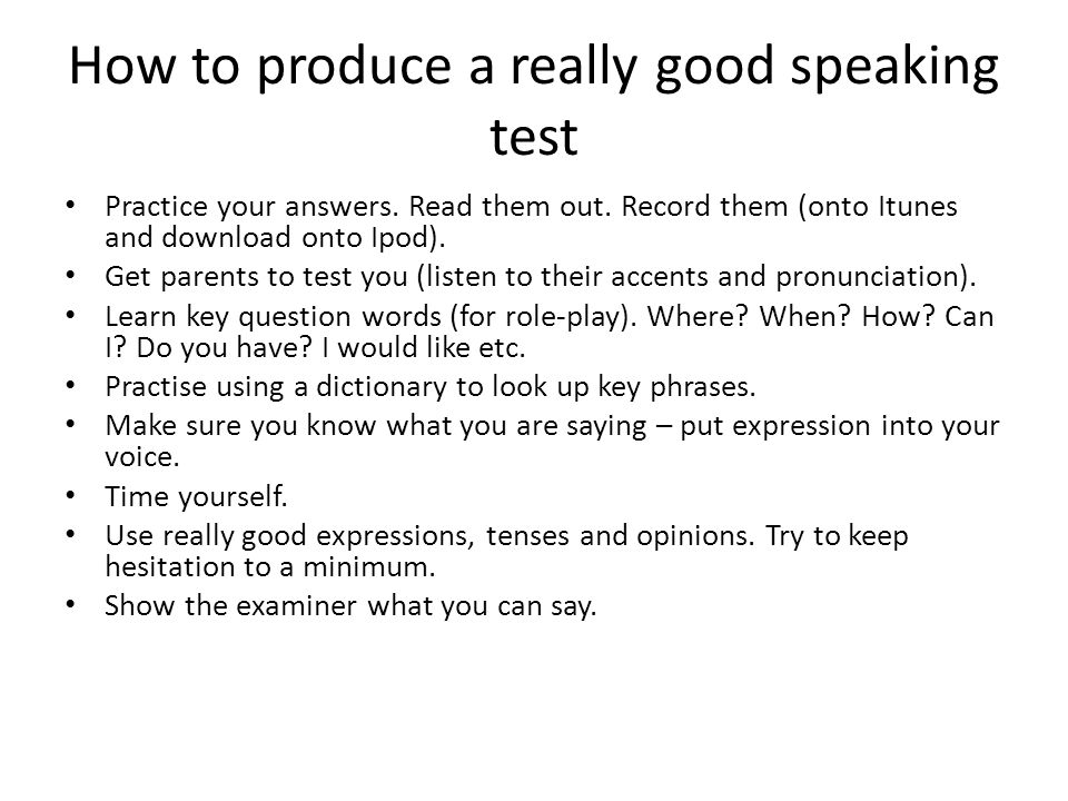 How to produce a really good speaking test Practice your answers. Read them out. Record them (onto Itunes and download onto Ipod). Get parents to test