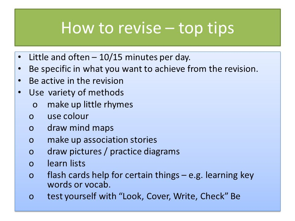 How to revise – top tips Little and often – 10/15 minutes per day. Be specific in what you want to achieve from the revision. Be active in the revisio