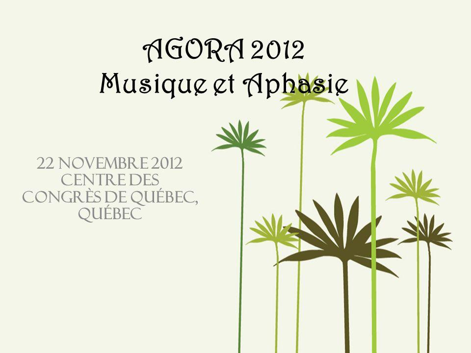 AGORA 2012 Musique et Aphasie 22 novembre 2012 Centre des congrès de Québec, Québec