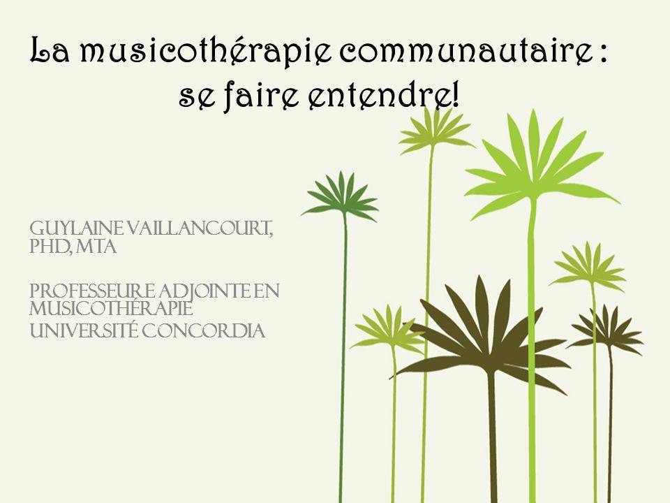La musicothérapie communautaire : se faire entendre! Guylaine Vaillancourt, PHD, MTA Professeure adjointe en musicothérapie Université Concordia