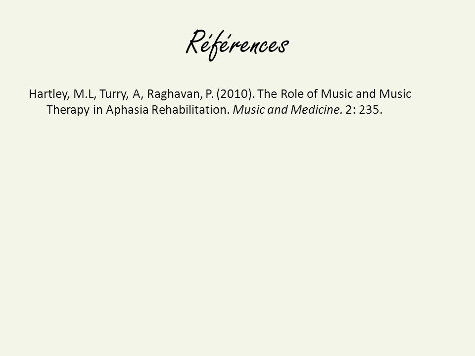 Références Hartley, M.L, Turry, A, Raghavan, P. (2010). The Role of Music and Music Therapy in Aphasia Rehabilitation. Music and Medicine. 2: 235.