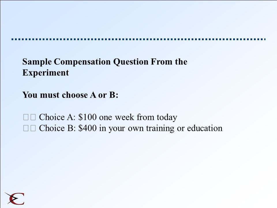 Sample Compensation Question From the Experiment You must choose A or B: Choice A: $100 one week from today Choice B: $400 in your own training or edu