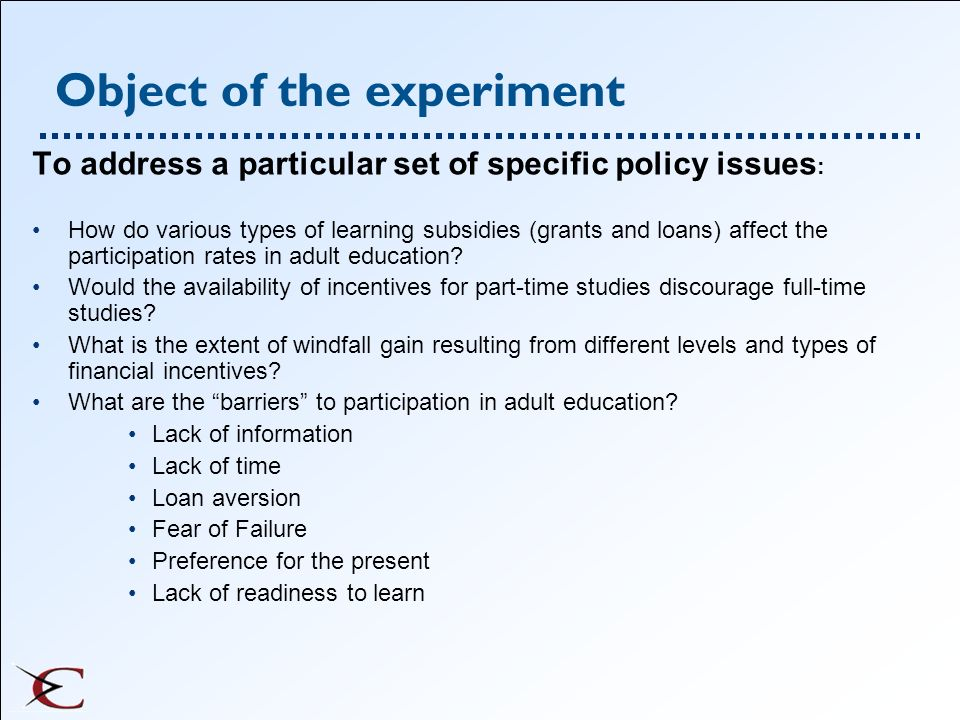 Object of the experiment To address a particular set of specific policy issues : How do various types of learning subsidies (grants and loans) affect