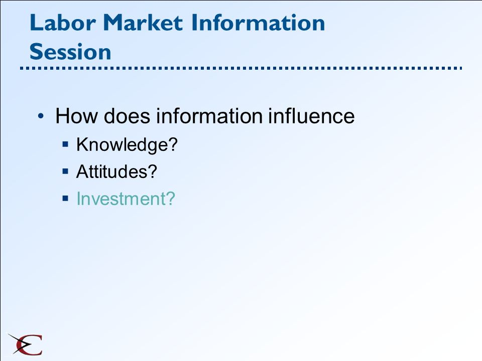 Labor Market Information Session How does information influence Knowledge? Attitudes? Investment?