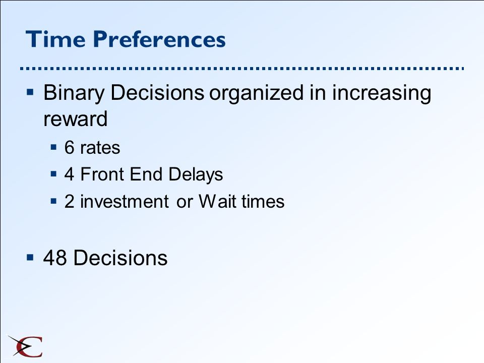Time Preferences Binary Decisions organized in increasing reward 6 rates 4 Front End Delays 2 investment or Wait times 48 Decisions