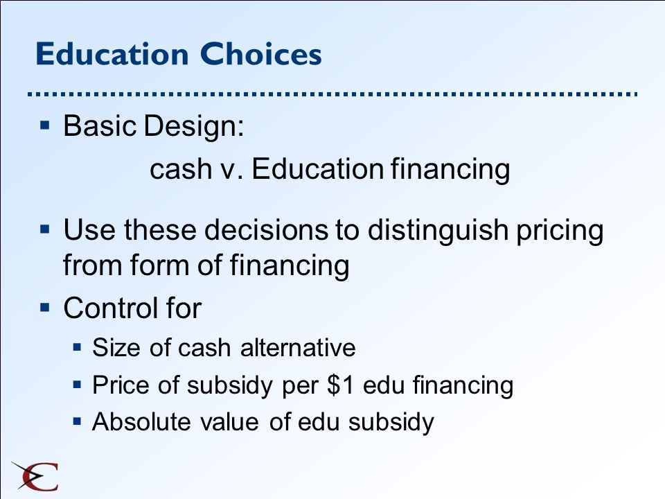 Education Choices Basic Design: cash v. Education financing Use these decisions to distinguish pricing from form of financing Control for Size of cash
