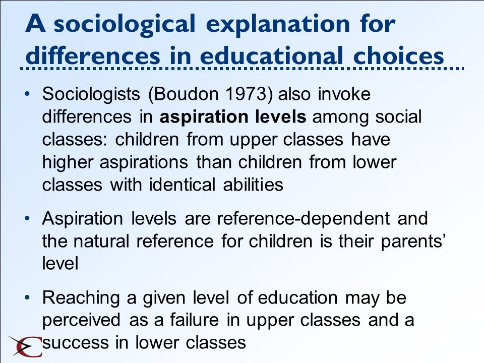 A sociological explanation for differences in educational choices Sociologists (Boudon 1973) also invoke differences in aspiration levels among social