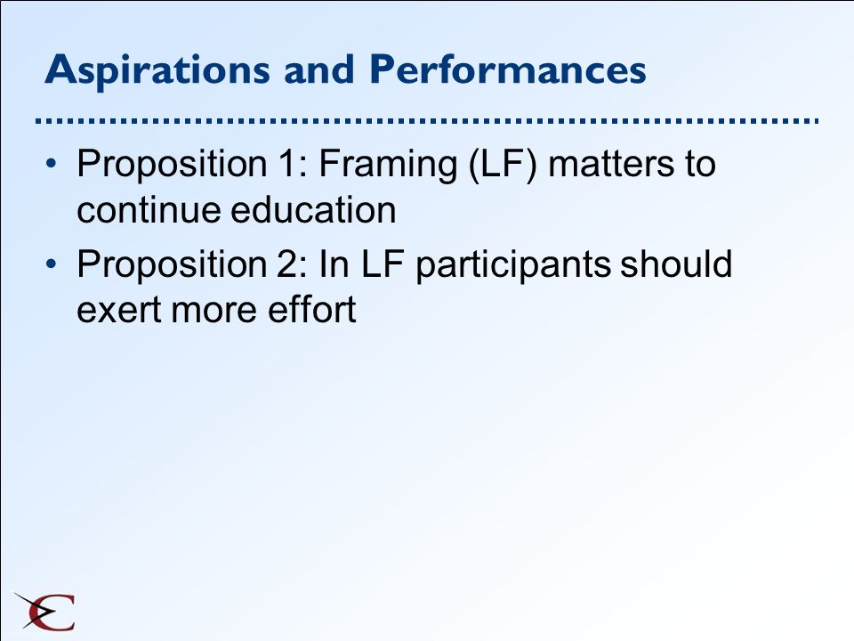 Aspirations and Performances Proposition 1: Framing (LF) matters to continue education Proposition 2: In LF participants should exert more effort
