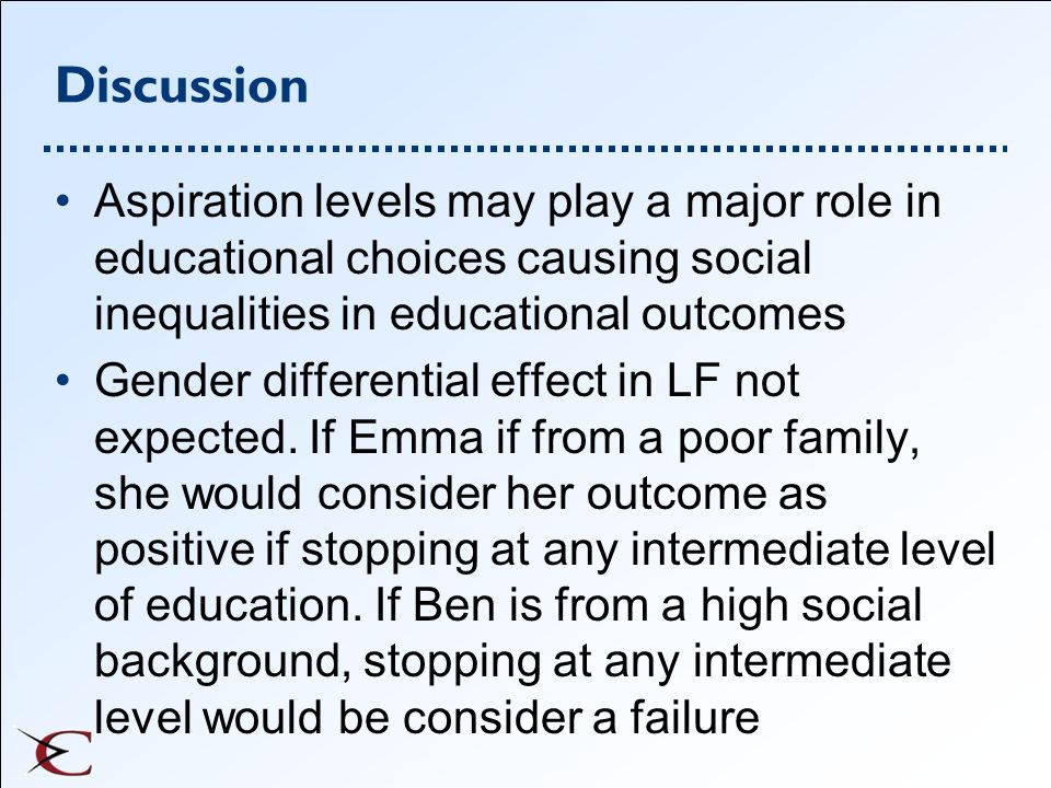 Discussion Aspiration levels may play a major role in educational choices causing social inequalities in educational outcomes Gender differential effe