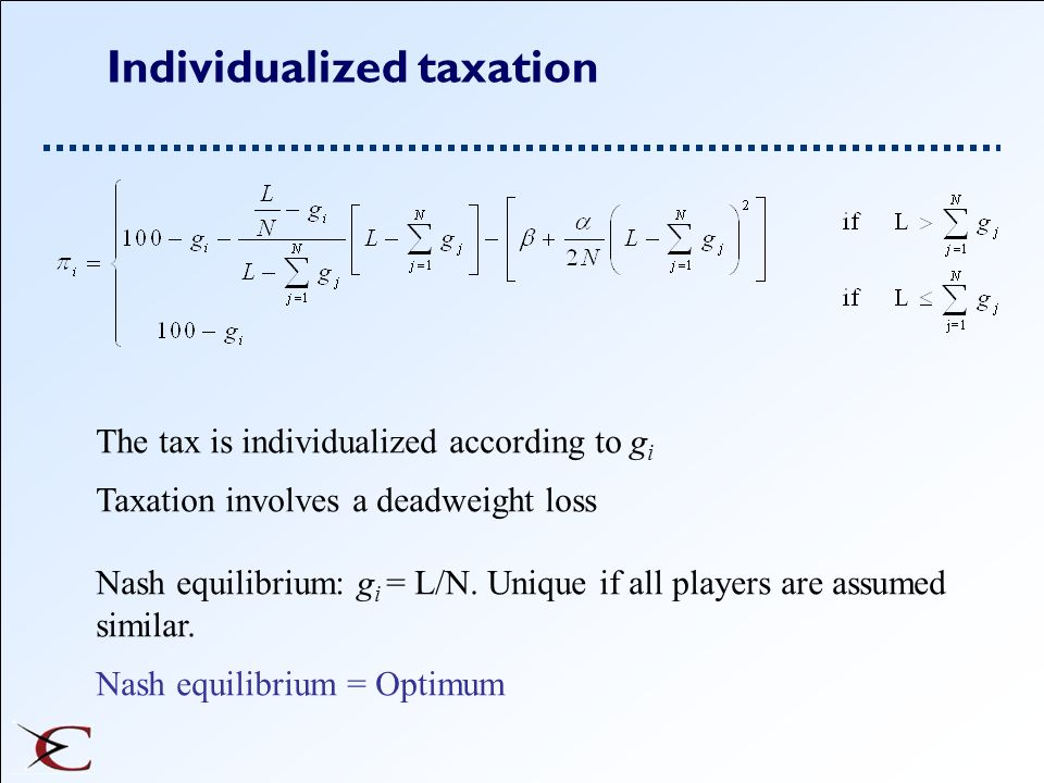 Individualized taxation The tax is individualized according to g i Taxation involves a deadweight loss Nash equilibrium: g i = L/N. Unique if all play