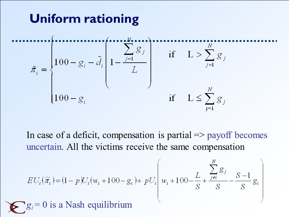 Uniform rationing In case of a deficit, compensation is partial => payoff becomes uncertain. All the victims receive the same compensation g i = 0 is