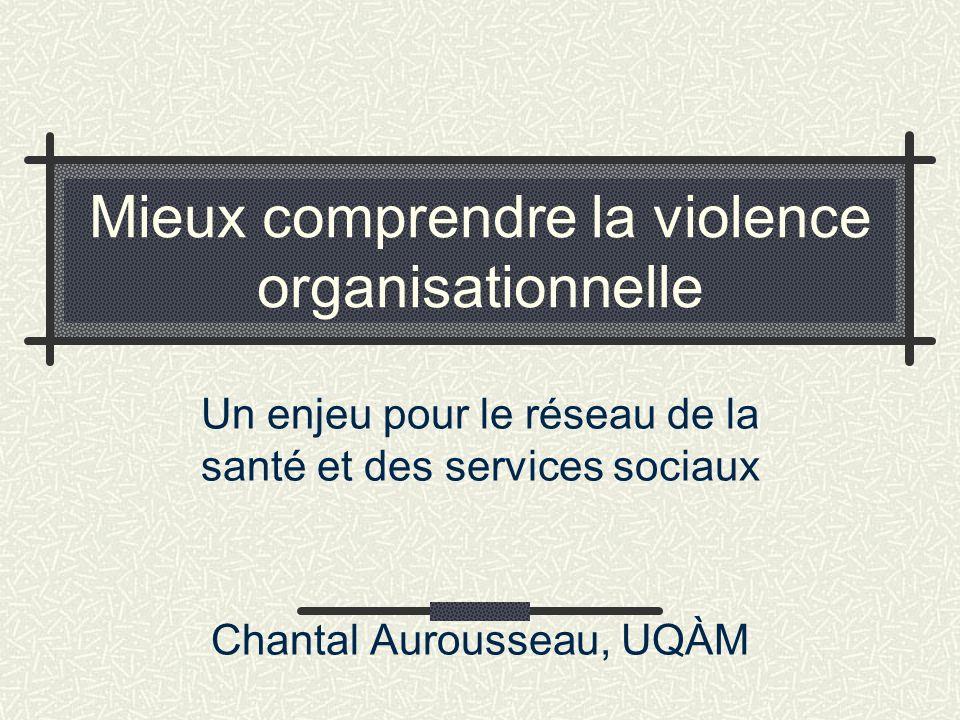 Mieux comprendre la violence organisationnelle Un enjeu pour le réseau de la santé et des services sociaux Chantal Aurousseau, UQÀM