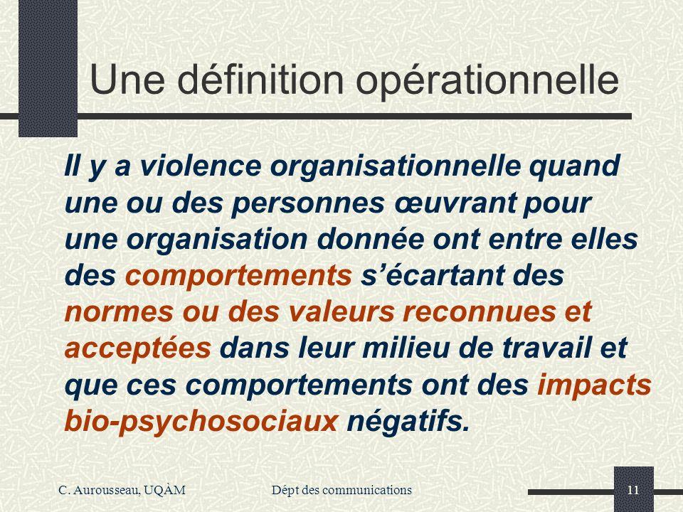 C. Aurousseau, UQÀMDépt des communications11 Une définition opérationnelle Il y a violence organisationnelle quand une ou des personnes œuvrant pour u