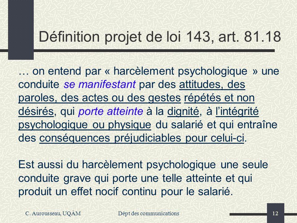 C. Aurousseau, UQÀMDépt des communications12 Définition projet de loi 143, art. 81.18 … on entend par « harcèlement psychologique » une conduite se ma
