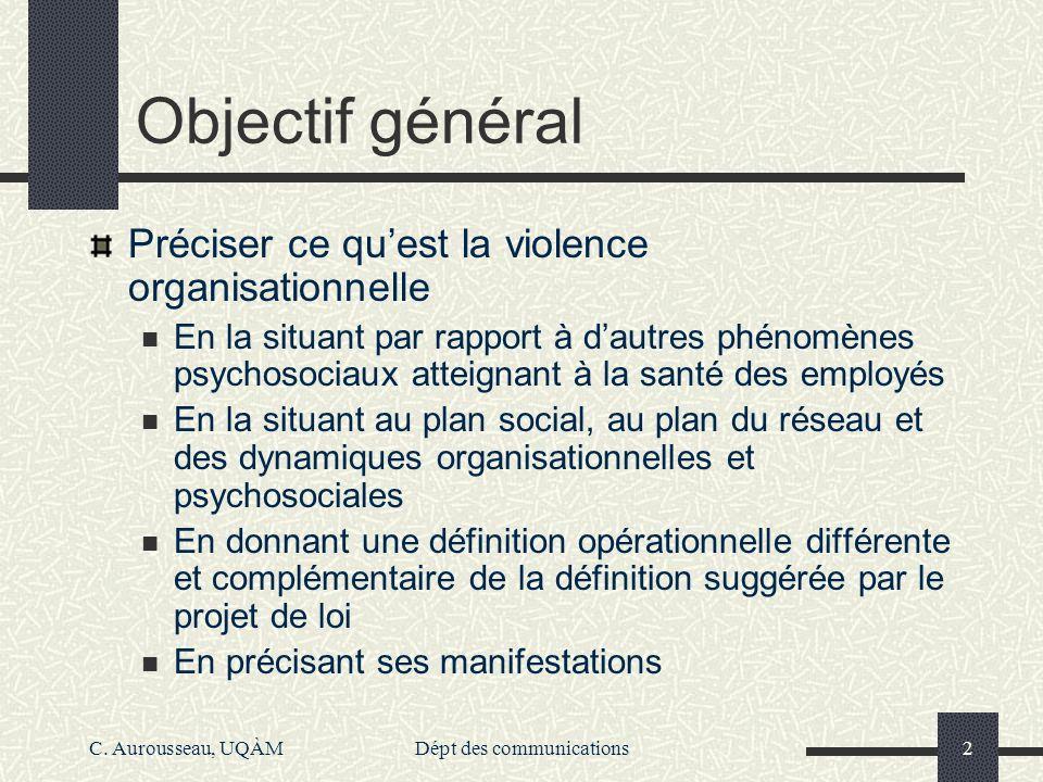 C. Aurousseau, UQÀMDépt des communications2 Objectif général Préciser ce quest la violence organisationnelle En la situant par rapport à dautres phéno